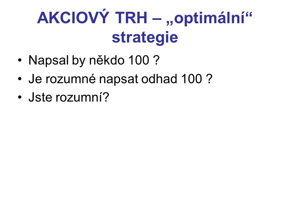"""AKCIOVÝ TRH – """"optimální"""" strategie Napsal by někdo 100 ? Je rozumné napsat odhad 100 ? Jste rozumní?"""