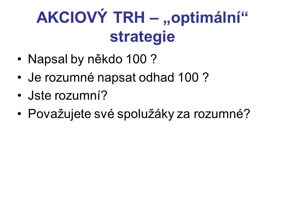 """AKCIOVÝ TRH – """"optimální"""" strategie Napsal by někdo 100 ? Je rozumné napsat odhad 100 ? Jste rozumní? Považujete své spolužáky za rozumné?"""