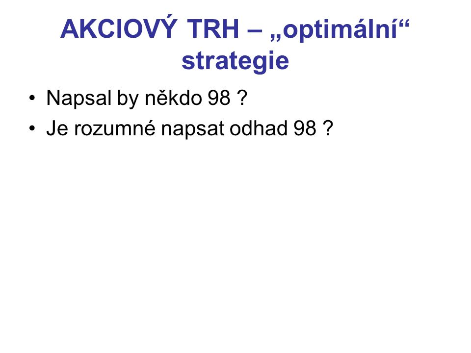 """AKCIOVÝ TRH – """"optimální"""" strategie Napsal by někdo 98 ? Je rozumné napsat odhad 98 ?"""