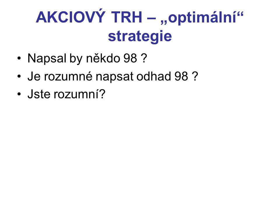 """AKCIOVÝ TRH – """"optimální"""" strategie Napsal by někdo 98 ? Je rozumné napsat odhad 98 ? Jste rozumní?"""