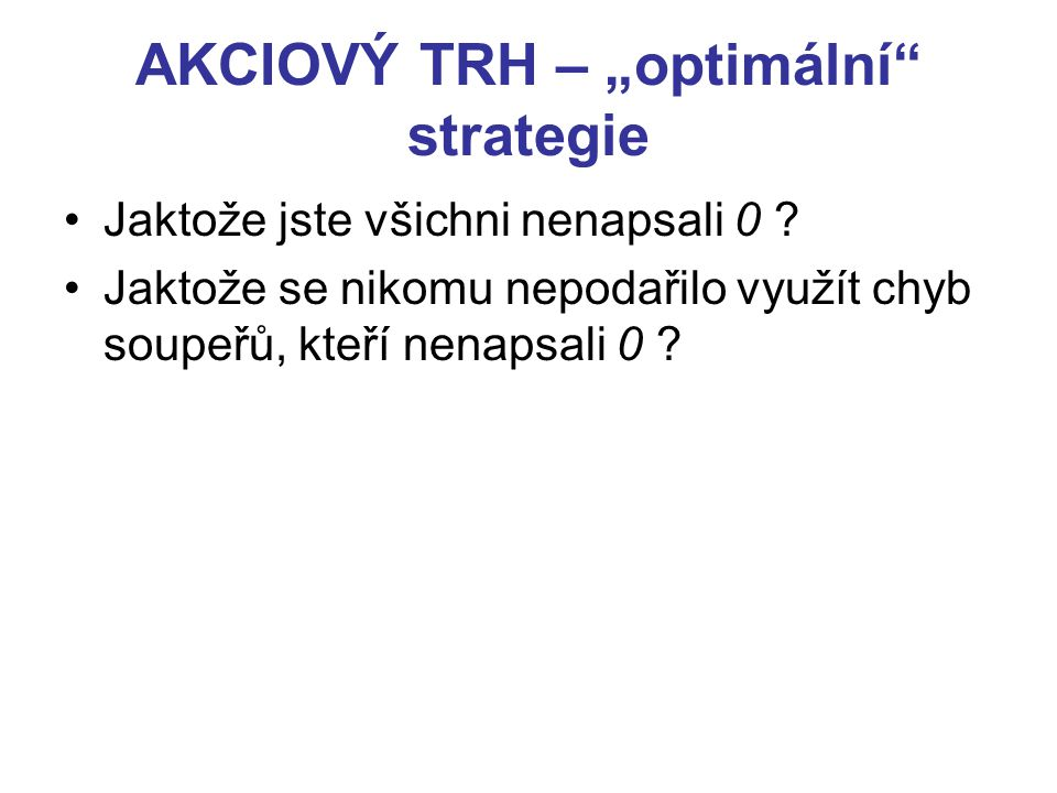 """AKCIOVÝ TRH – """"optimální"""" strategie Jaktože jste všichni nenapsali 0 ? Jaktože se nikomu nepodařilo využít chyb soupeřů, kteří nenapsali 0 ?"""