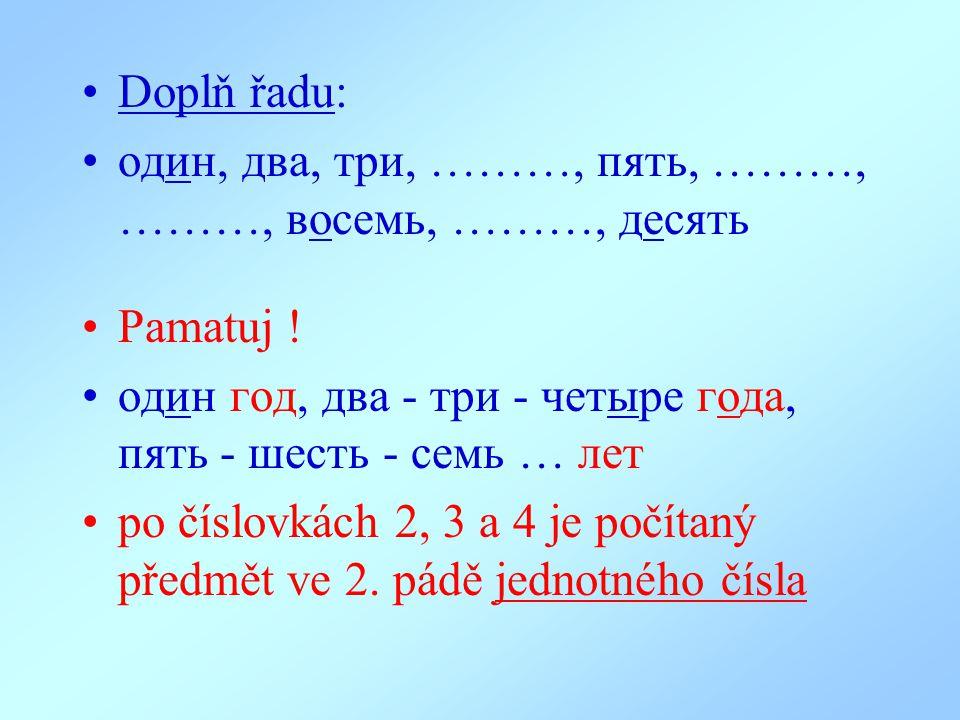 Doplň řadu: oдин, два, три, ………, пять, ………, ………, восемь, ………, десять Pamatuj ! oдин гoд, два - три - четыре года, пять - шесть - семь … лет po číslovk