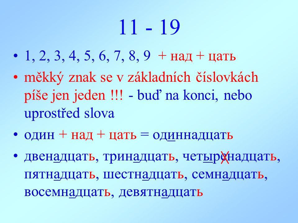 11 - 19 1, 2, 3, 4, 5, 6, 7, 8, 9 + над + цать měkký znak se v základních číslovkách píše jen jeden !!! - buď na konci, nebo uprostřed slova oдин + на