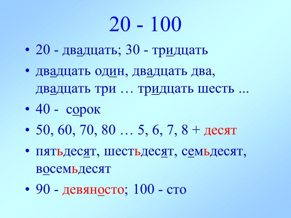 20 - 100 20 - двадцать; 30 - тридцать двадцать oдин, двадцать два, двадцать три … тридцать шесть... 40 - сорок 50, 60, 70, 80 … 5, 6, 7, 8 + десят пят