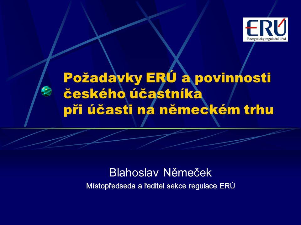 Požadavky ERÚ a povinnosti českého účastníka při účasti na německém trhu Blahoslav Němeček Místopředseda a ředitel sekce regulace ERÚ