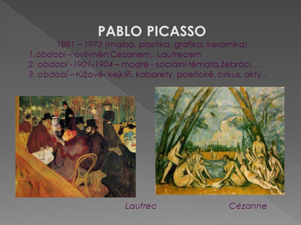 PABLO PICASSO 1881 – 1973 (malba, plastika, grafika, keramika) 1.období – ovlivněn Cézanem, Lautrecem 2. období -1901-1904 – modré - sociální témata,ž