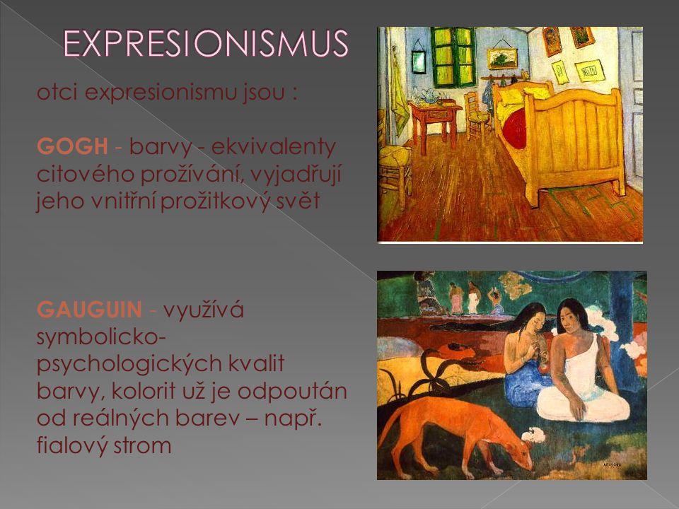 otci expresionismu jsou : GOGH - barvy - ekvivalenty citového prožívání, vyjadřují jeho vnitřní prožitkový svět GAUGUIN - využívá symbolicko- psycholo