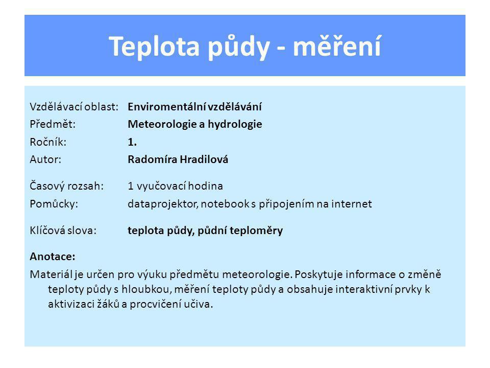 Teplota půdy - měření Vzdělávací oblast:Enviromentální vzdělávání Předmět:Meteorologie a hydrologie Ročník:1. Autor:Radomíra Hradilová Časový rozsah:1