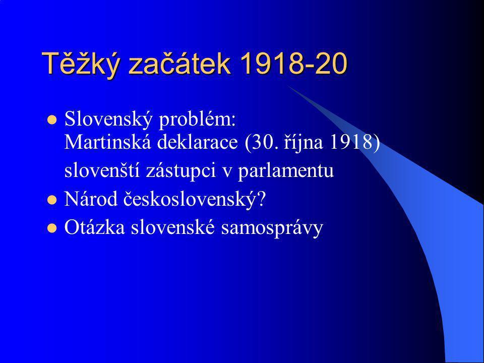 Těžký začátek 1918-20 Slovenský problém: Martinská deklarace (30. října 1918) slovenští zástupci v parlamentu Národ československý? Otázka slovenské s