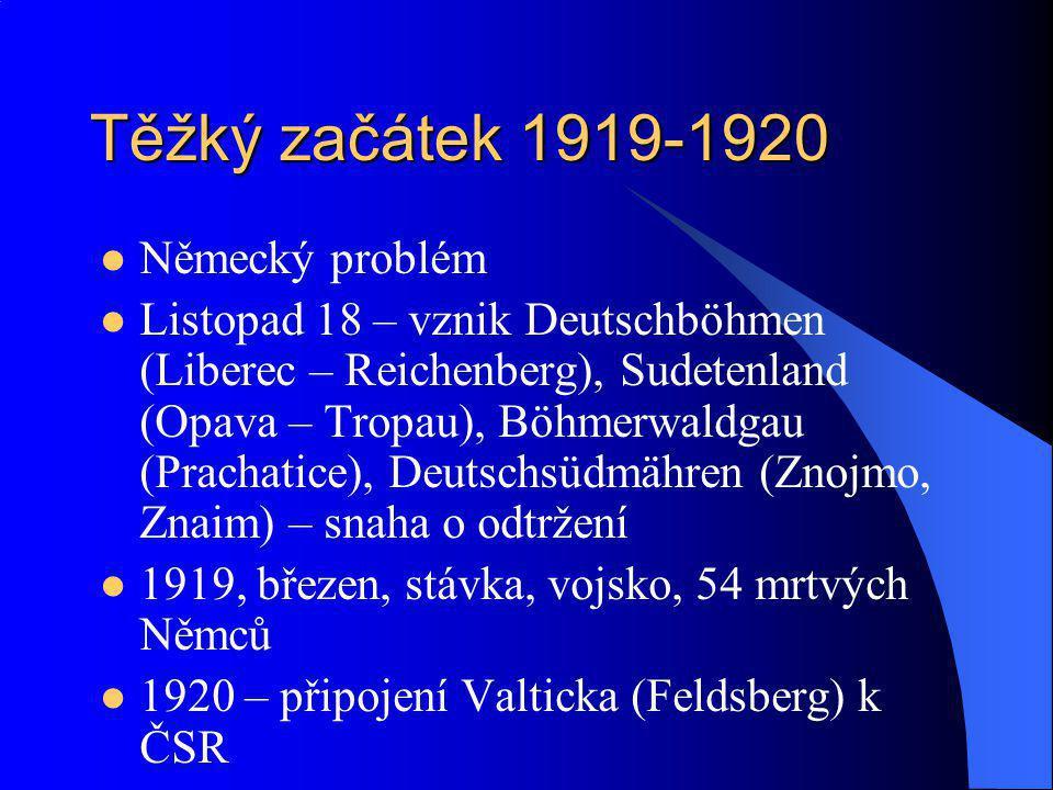 Těžký začátek 1919-1920 Německý problém Listopad 18 – vznik Deutschböhmen (Liberec – Reichenberg), Sudetenland (Opava – Tropau), Böhmerwaldgau (Pracha