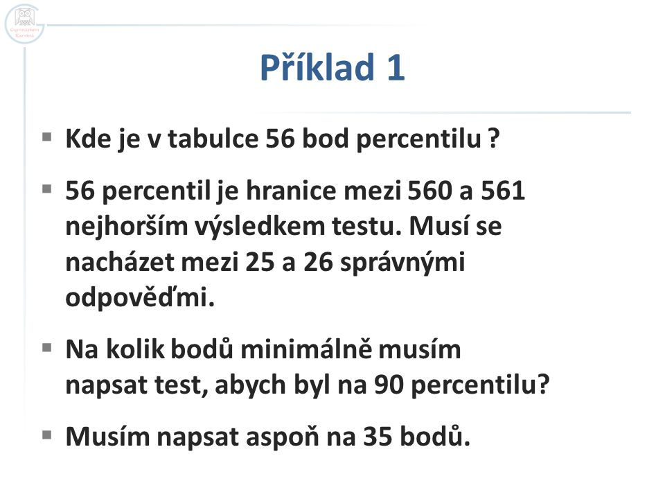 Příklad 1  Kde je v tabulce 56 bod percentilu ?  56 percentil je hranice mezi 560 a 561 nejhorším výsledkem testu. Musí se nacházet mezi 25 a 26 spr