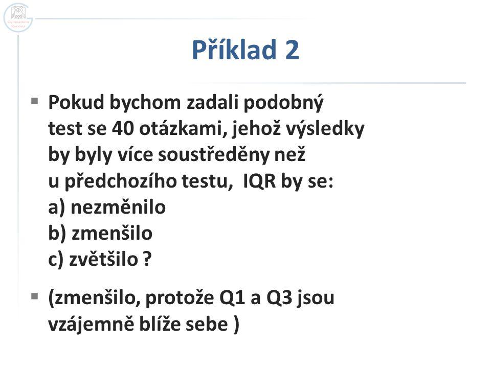 Příklad 2  Pokud bychom zadali podobný test se 40 otázkami, jehož výsledky by byly více soustředěny než u předchozího testu, IQR by se: a) nezměnilo b) zmenšilo c) zvětšilo .