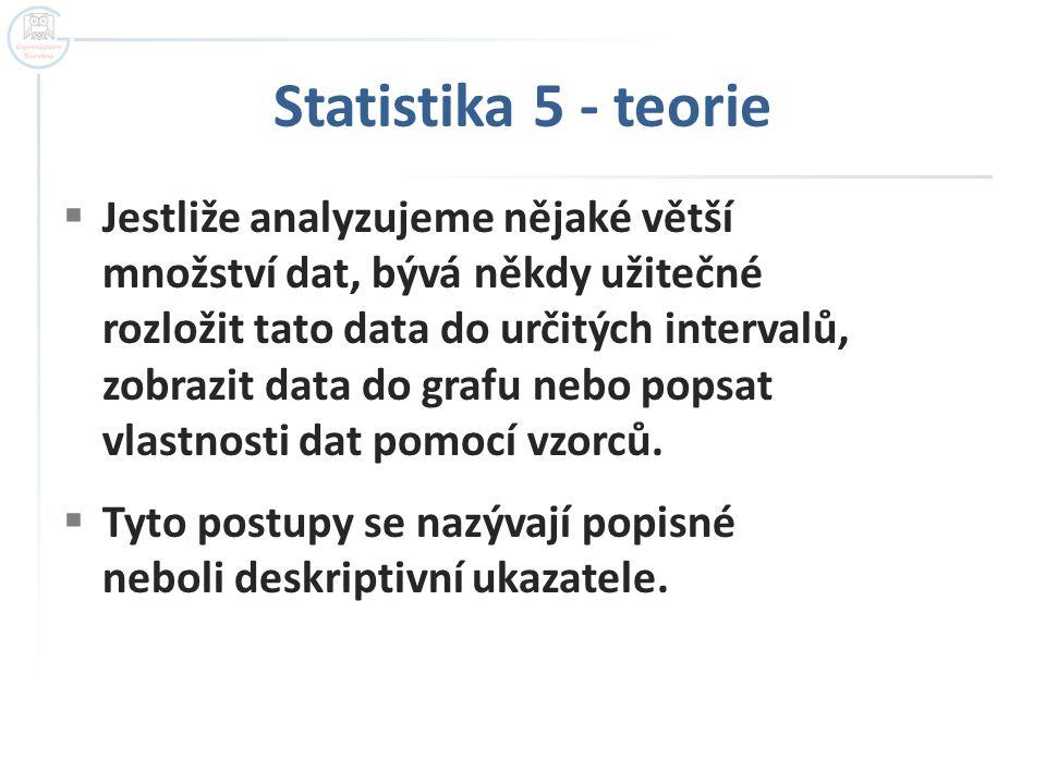 Statistika 5 - teorie  Jestliže analyzujeme nějaké větší množství dat, bývá někdy užitečné rozložit tato data do určitých intervalů, zobrazit data do grafu nebo popsat vlastnosti dat pomocí vzorců.