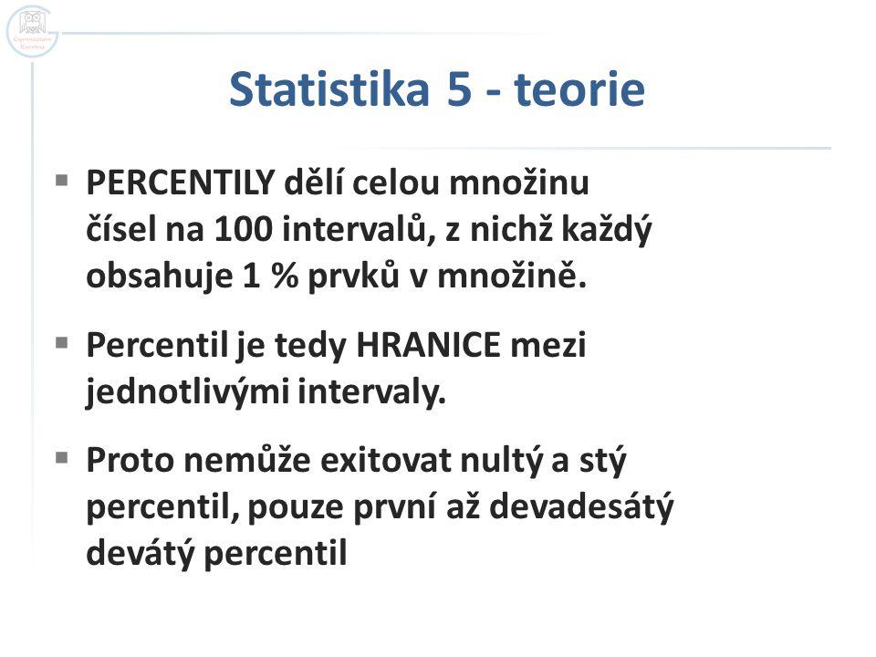 Statistika 5 - teorie  PERCENTILY dělí celou množinu čísel na 100 intervalů, z nichž každý obsahuje 1 % prvků v množině.  Percentil je tedy HRANICE