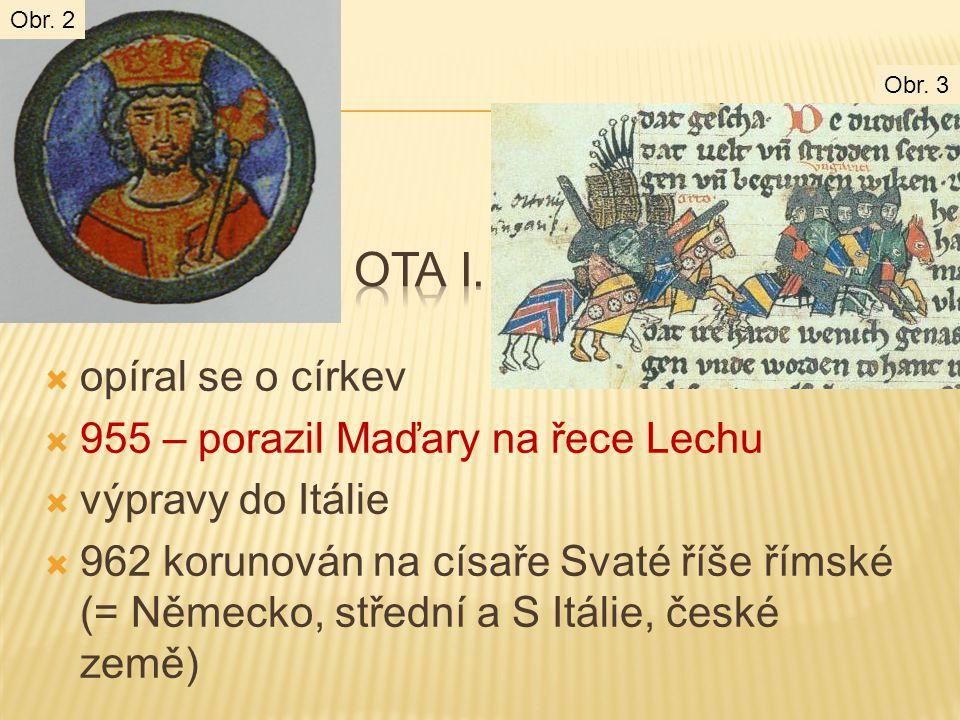  opíral se o církev  955 – porazil Maďary na řece Lechu  výpravy do Itálie  962 korunován na císaře Svaté říše římské (= Německo, střední a S Itál
