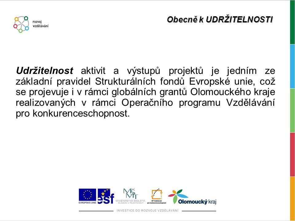 Obecně k UDRŽITELNOSTI Udržitelnost aktivit a výstupů projektů je jedním ze základní pravidel Strukturálních fondů Evropské unie, což se projevuje i v rámci globálních grantů Olomouckého kraje realizovaných v rámci Operačního programu Vzdělávání pro konkurenceschopnost.