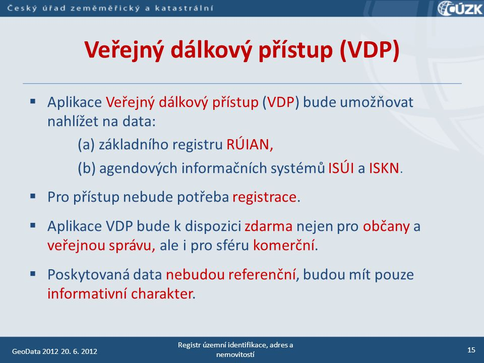 Veřejný dálkový přístup (VDP) Aplikace VDP bude rozdělena na čtyři základní informační bloky:  vyhledání územního prvku, o adresní místo, stavební objekt, parcela, ulice, katastrální území, část obce, …  ověření adresy, o ověření existence adresy, pro zjištění správného tvaru adresy  zobrazení mapy, o nad katastrální mapou se bude zobrazovat vybraný prvek  výměnný formát RÚIAN (VFR).