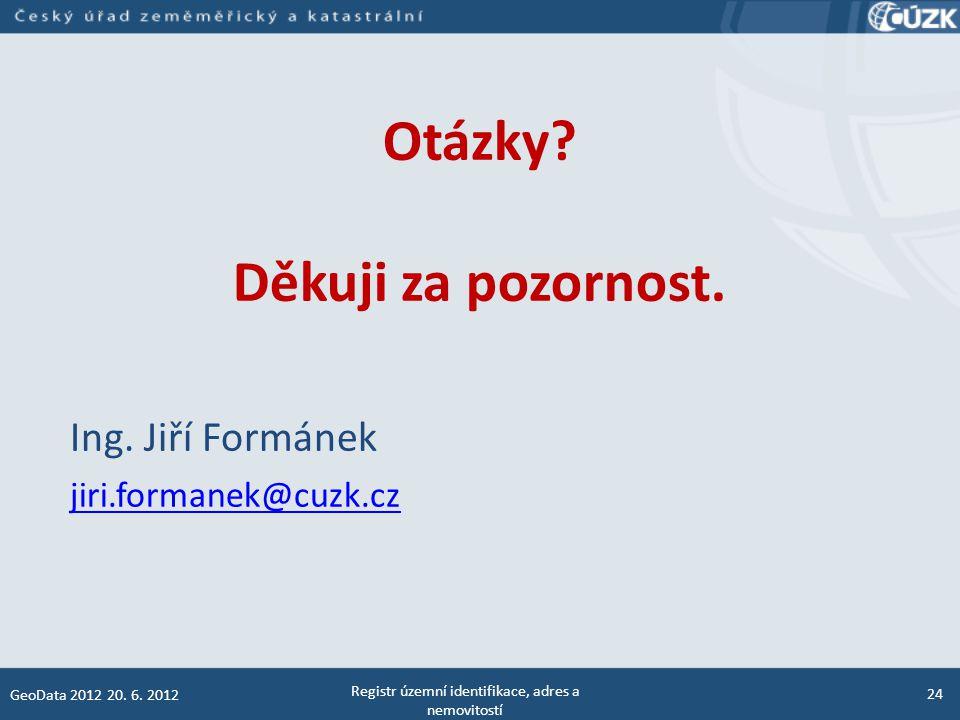 Otázky? Děkuji za pozornost. Ing. Jiří Formánek jiri.formanek@cuzk.cz Registr územní identifikace, adres a nemovitostí 24 GeoData 2012 20. 6. 2012