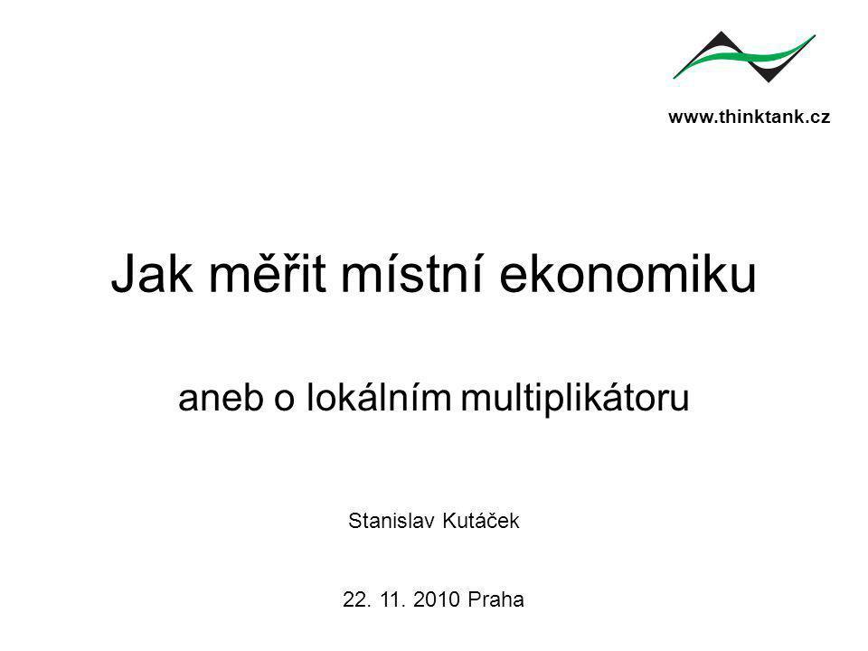 www.thinktank.cz Jak měřit místní ekonomiku aneb o lokálním multiplikátoru Stanislav Kutáček 22.