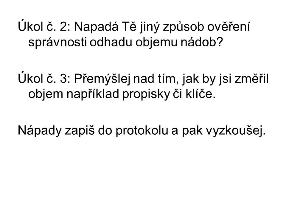 Úkol č. 2: Napadá Tě jiný způsob ověření správnosti odhadu objemu nádob? Úkol č. 3: Přemýšlej nad tím, jak by jsi změřil objem například propisky či k