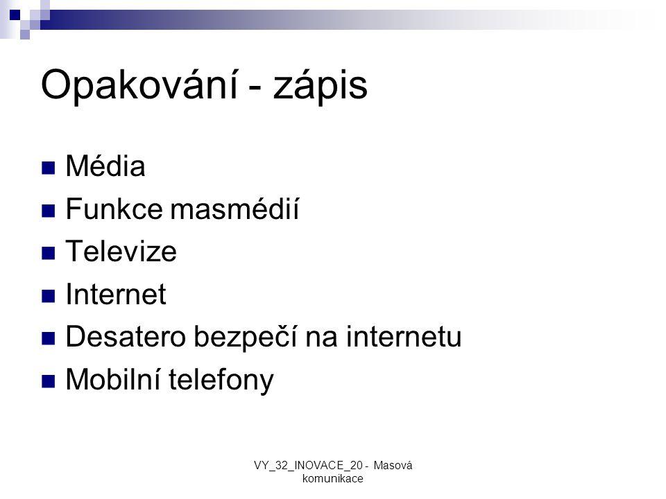 Opakování - zápis Média Funkce masmédií Televize Internet Desatero bezpečí na internetu Mobilní telefony VY_32_INOVACE_20 - Masová komunikace