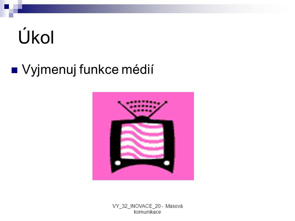 Úkol Vyjmenuj funkce médií VY_32_INOVACE_20 - Masová komunikace