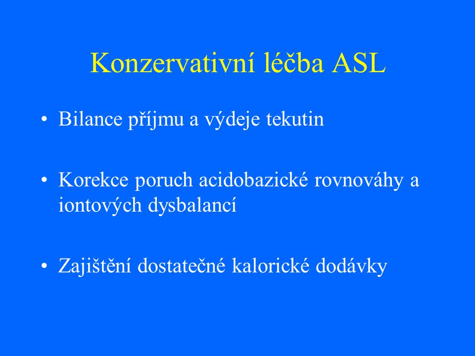 Konzervativní léčba ASL Bilance příjmu a výdeje tekutin Korekce poruch acidobazické rovnováhy a iontových dysbalancí Zajištění dostatečné kalorické do
