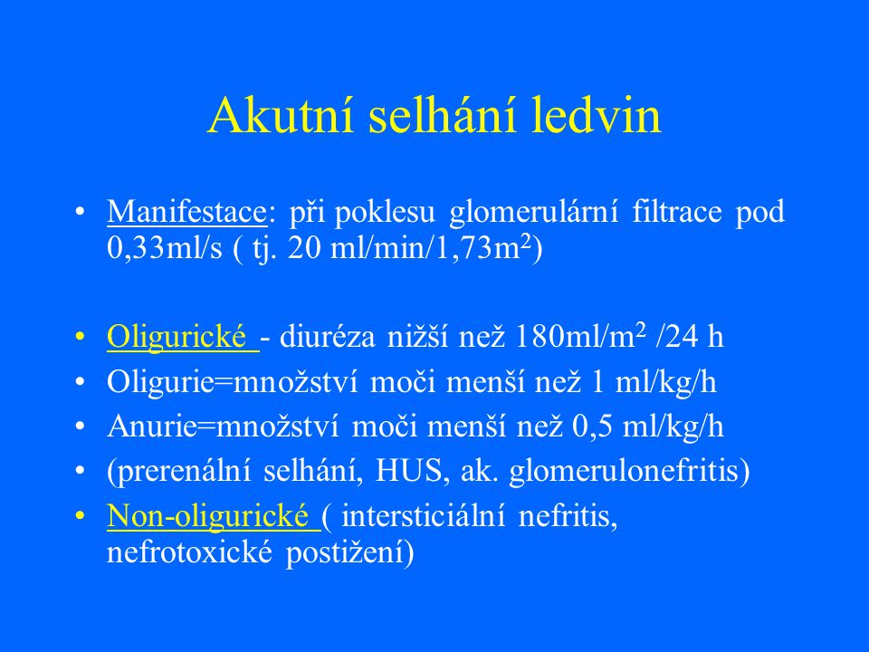 Akutní selhání ledvin Manifestace: při poklesu glomerulární filtrace pod 0,33ml/s ( tj. 20 ml/min/1,73m 2 ) Oligurické - diuréza nižší než 180ml/m 2 /
