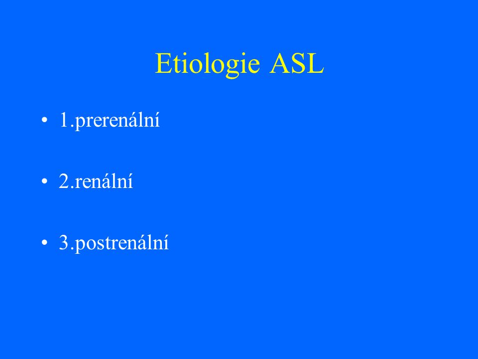 Etiologie ASL 1.prerenální 2.renální 3.postrenální