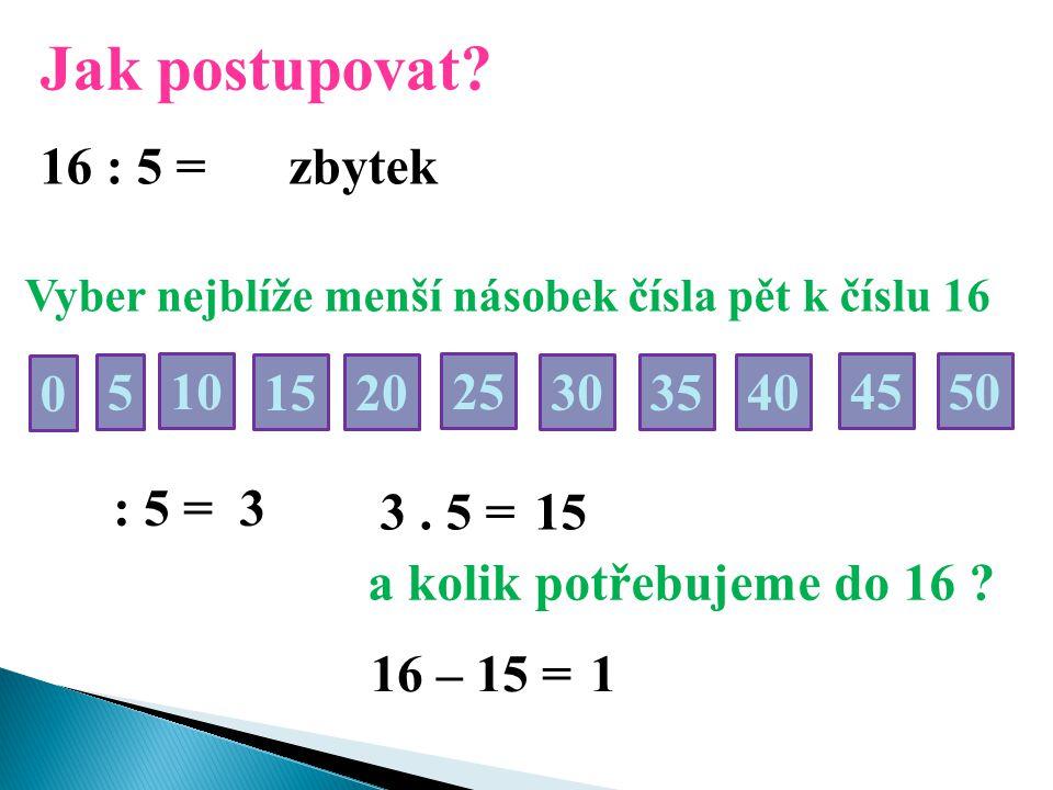 Jak postupovat? 16 : 5 = Vyber nejblíže menší násobek čísla pět k číslu 16 50 0 5 2510 30 15 35 20 40 45 : 5 = 3 3. 5 =15 a kolik potřebujeme do 16 ?