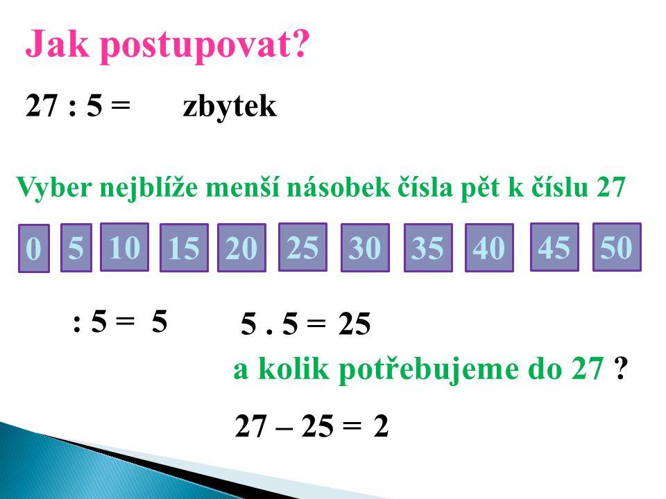 Jak postupovat? 27 : 5 = Vyber nejblíže menší násobek čísla pět k číslu 27 50 0 5 2510 30 15 35 20 40 45 : 5 = 5 5. 5 =25 a kolik potřebujeme do 27 ?