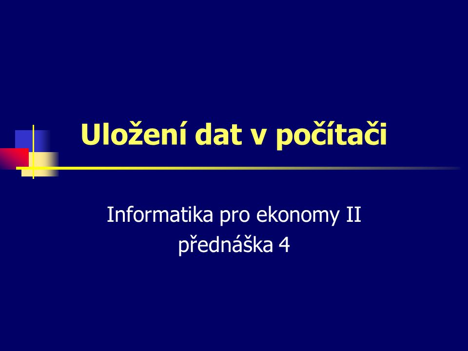 Uložení dat v počítači Informatika pro ekonomy II přednáška 4