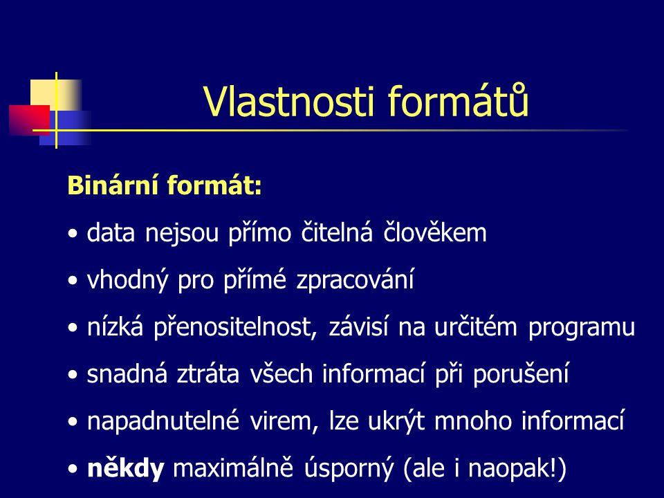 Vlastnosti formátů Binární formát: data nejsou přímo čitelná člověkem vhodný pro přímé zpracování nízká přenositelnost, závisí na určitém programu snadná ztráta všech informací při porušení napadnutelné virem, lze ukrýt mnoho informací někdy maximálně úsporný (ale i naopak!)