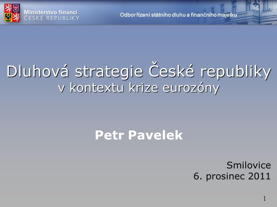 1 Dluhová strategie České republiky v kontextu krize eurozóny Petr Pavelek Smilovice 6. prosinec 2011 Odbor řízení státního dluhu a finančního majetku