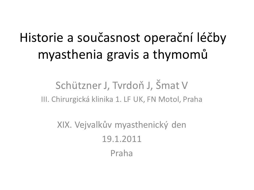 Historie a současnost operační léčby myasthenia gravis a thymomů Schützner J, Tvrdoň J, Šmat V III. Chirurgická klinika 1. LF UK, FN Motol, Praha XIX.