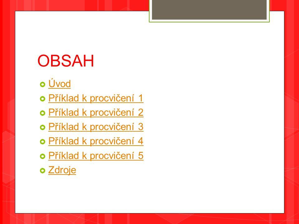 OBSAH  Úvod Úvod  Příklad k procvičení 1 Příklad k procvičení 1  Příklad k procvičení 2 Příklad k procvičení 2  Příklad k procvičení 3 Příklad k procvičení 3  Příklad k procvičení 4 Příklad k procvičení 4  Příklad k procvičení 5 Příklad k procvičení 5  Zdroje Zdroje