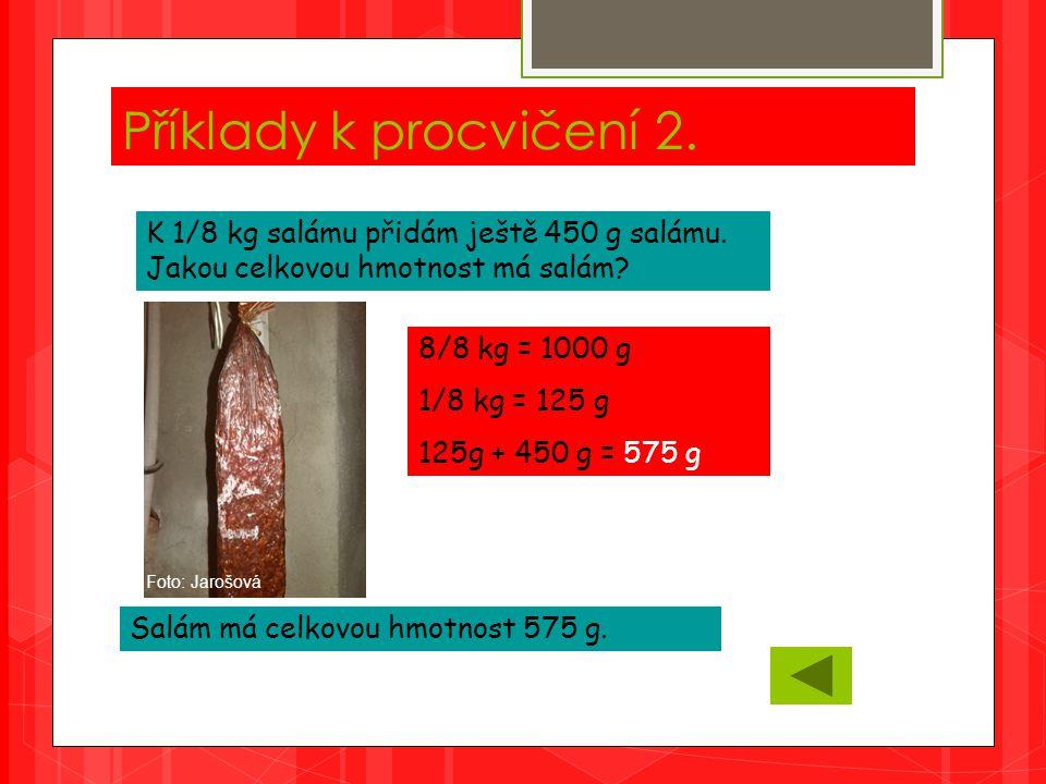 Příklady k procvičení 2. K 1/8 kg salámu přidám ještě 450 g salámu.