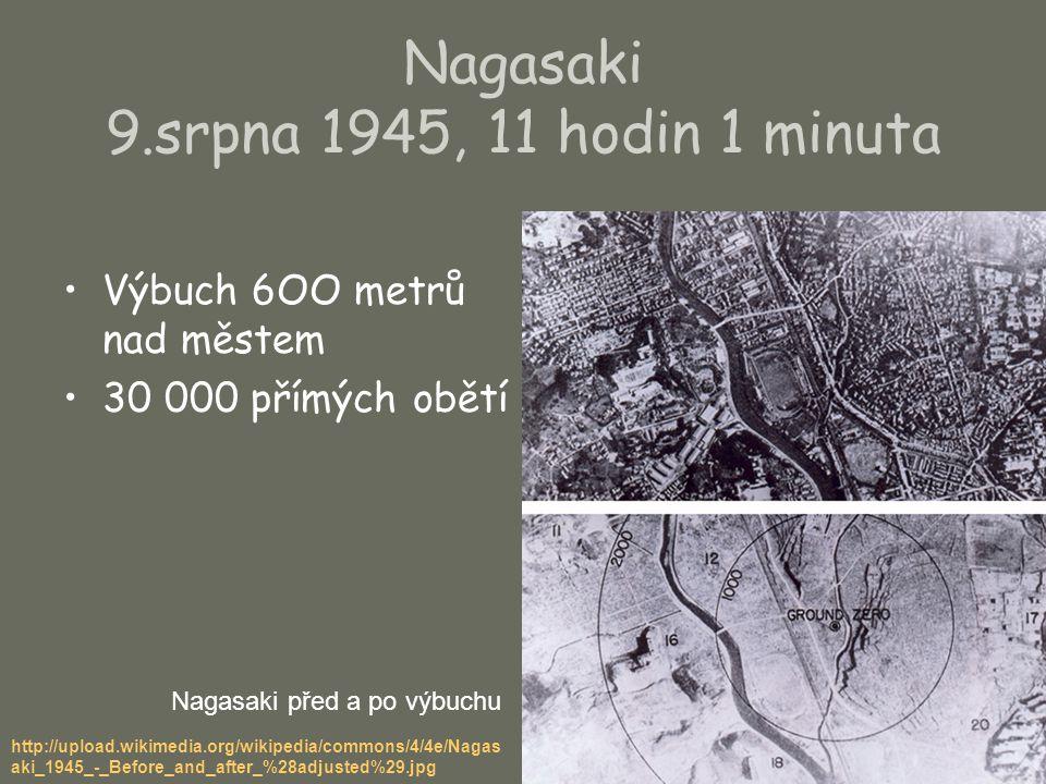 Nagasaki 9.srpna 1945, 11 hodin 1 minuta Výbuch 6OO metrů nad městem 30 000 přímých obětí Nagasaki před a po výbuchu http://upload.wikimedia.org/wikip