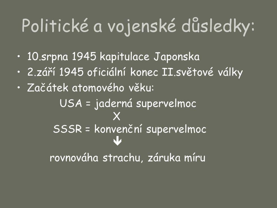 Politické a vojenské důsledky: 10.srpna 1945 kapitulace Japonska 2.září 1945 oficiální konec II.světové války Začátek atomového věku: USA = jaderná su