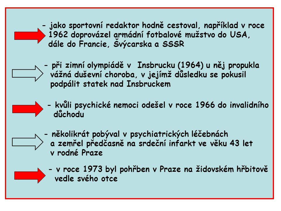 - jako sportovní redaktor hodně cestoval, například v roce 1962 doprovázel armádní fotbalové mužstvo do USA, dále do Francie, Švýcarska a SSSR - při zimní olympiádě v Insbrucku (1964) u něj propukla vážná duševní choroba, v jejímž důsledku se pokusil podpálit statek nad Insbruckem - několikrát pobýval v psychiatrických léčebnách a zemřel předčasně na srdeční infarkt ve věku 43 let v rodné Praze - kvůli psychické nemoci odešel v roce 1966 do invalidního důchodu - v roce 1973 byl pohřben v Praze na židovském hřbitově vedle svého otce