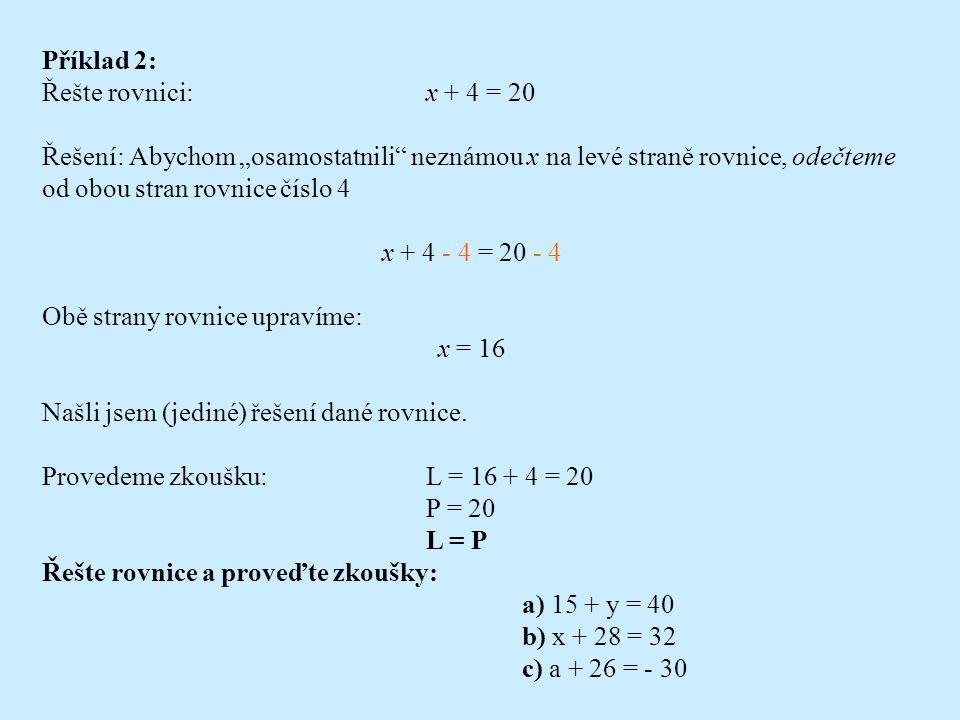 """Příklad 1: Řešte rovnici:x - 4 = 20 Řešení: Abychom """"osamostatnili neznámou x na levé straně rovnice, přičteme k oběma stranám rovnice číslo 4 x - 4 + 4 = 20 + 4 Obě strany rovnice upravíme: x = 24 Našli jsem (jediné) řešení dané rovnice."""