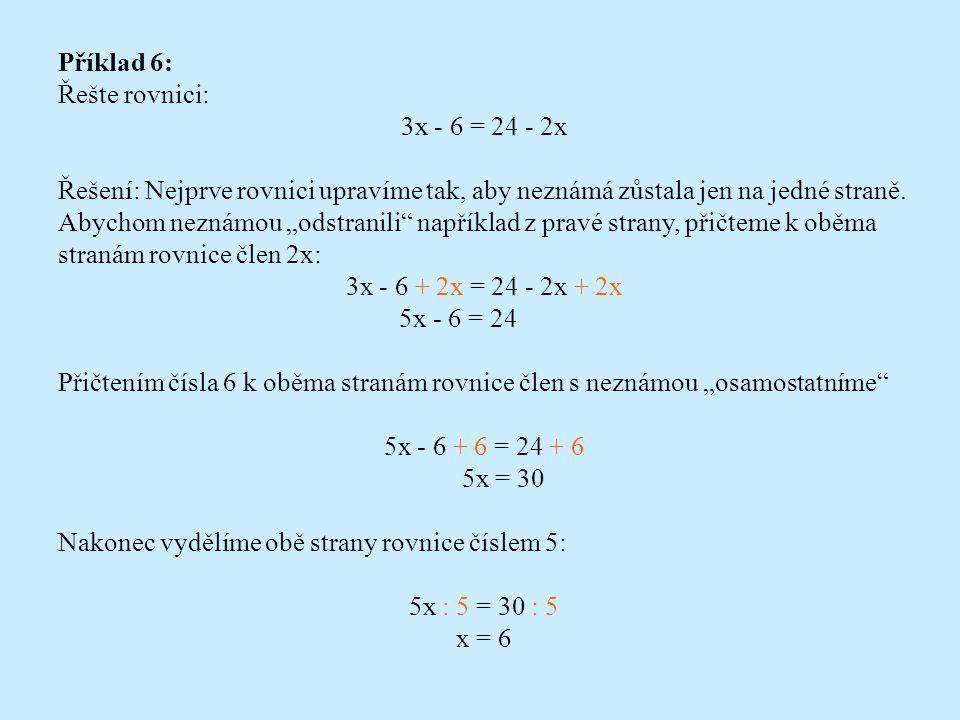 """Příklad 5: Řešte rovnici: 13 = 7 - 2x Řešení: Člen s neznámou """"osamostatníme , když od obou stran rovnice odečteme číslo 7: 13 - 7 = 7 - 2x - 7 6 = - 2x Nyní obě strany rovnice vydělíme číslem - 2: 6 : (- 2) = - 2x : (- 2) - 3 = x I když jsme neznámou x vlastně určili, kvůli přehlednosti ještě vyměníme obě strany rovnice: x = - 3 Řešte rovnice a proveďte zkoušky: a) 6y + 24 = 48 b) 8x - 8 = 32 c) - 26 = 2x + 6"""