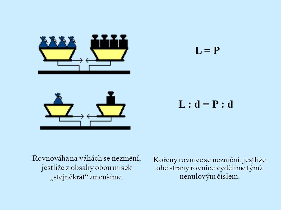 """L = P c · L = c · P Rovnováha na váhách se nezmění, jestliže z obsahy obou misek """"stejněkrát"""" zvětšíme. Kořeny rovnice se nezmění, jestliže obě strany"""