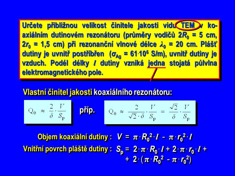 Určete přibližnou velikost činitele jakosti vidu TEM v ko- axiálním dutinovém rezonátoru (průměry vodičů 2 R 0 = 5 cm, 2 r 0 = 1,5 cm) při rezonanční