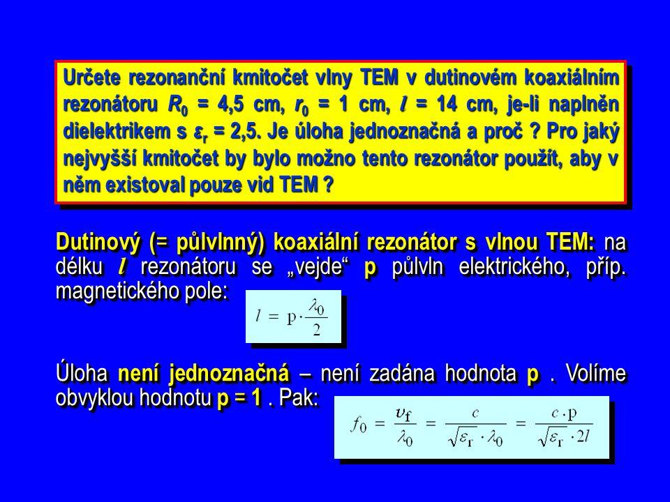 Určete rezonanční kmitočet vlny TEM v dutinovém koaxiálním rezonátoru R 0 = 4,5 cm, r 0 = 1 cm, l = 14 cm, je-li naplněn dielektrikem s ε r = 2,5. Je