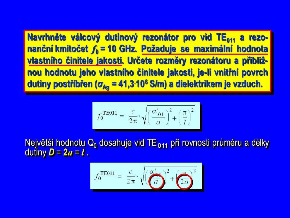 Největší hodnotu Q 0 dosahuje vid TE 011 při rovnosti průměru a délky dutiny D = 2 a = l. Největší hodnotu Q0 Q0 Q0 Q0 dosahuje vid TE TE 011 011 při