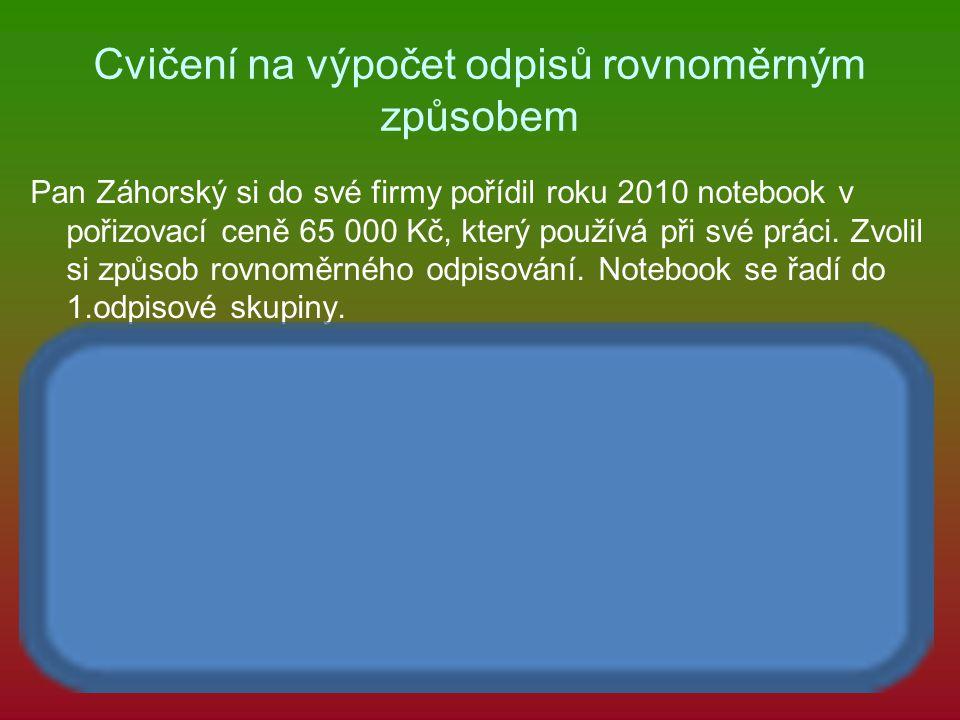 Cvičení na výpočet odpisů rovnoměrným způsobem Pan Záhorský si do své firmy pořídil roku 2010 notebook v pořizovací ceně 65 000 Kč, který používá při