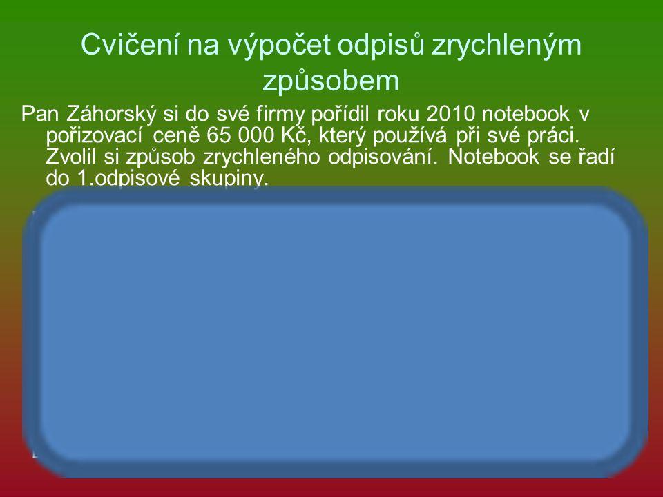 Cvičení na výpočet odpisů zrychleným způsobem Pan Záhorský si do své firmy pořídil roku 2010 notebook v pořizovací ceně 65 000 Kč, který používá při s
