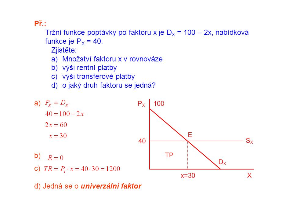 Př.: Tržní funkce poptávky po faktoru x je D X = 100 – 2x, nabídková funkce je P X = 40. Zjistěte: a)Množství faktoru x v rovnováze b)výši rentní plat