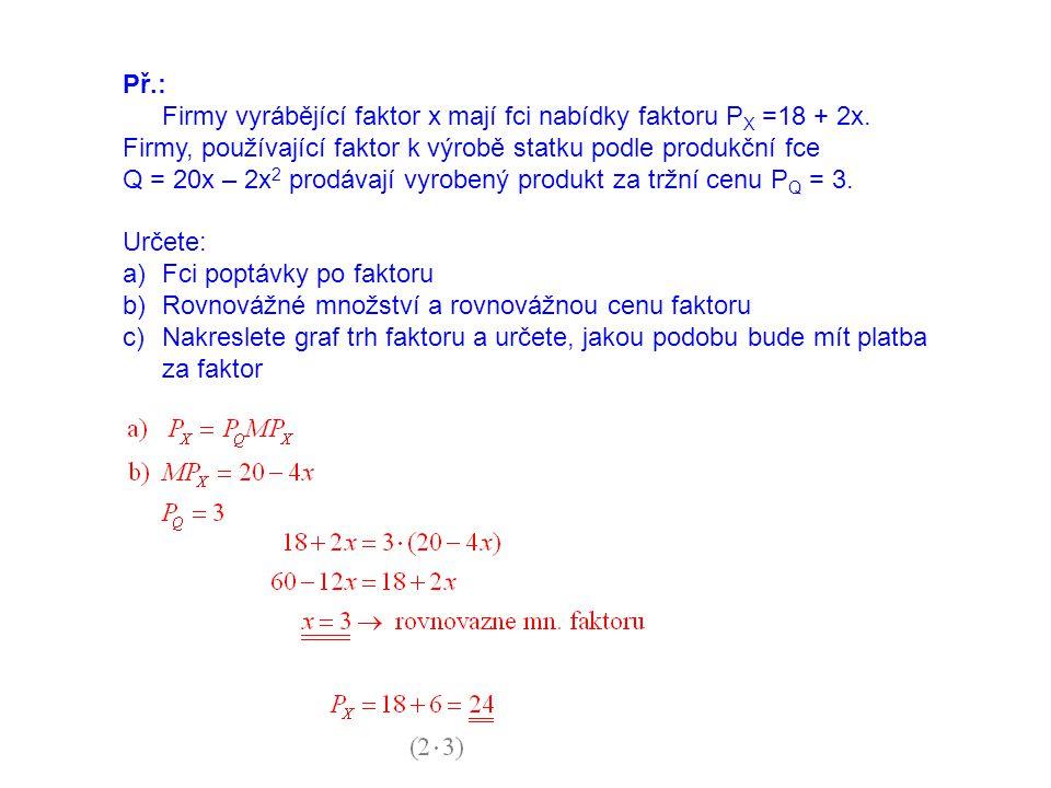 Př.: Firmy vyrábějící faktor x mají fci nabídky faktoru P X =18 + 2x. Firmy, používající faktor k výrobě statku podle produkční fce Q = 20x – 2x 2 pro